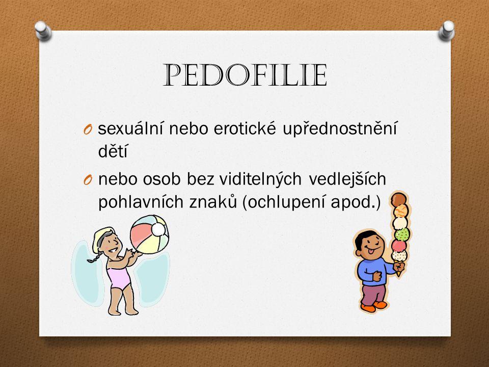 Pedofilie O sexuální nebo erotické upřednostnění dětí O nebo osob bez viditelných vedlejších pohlavních znaků (ochlupení apod.)