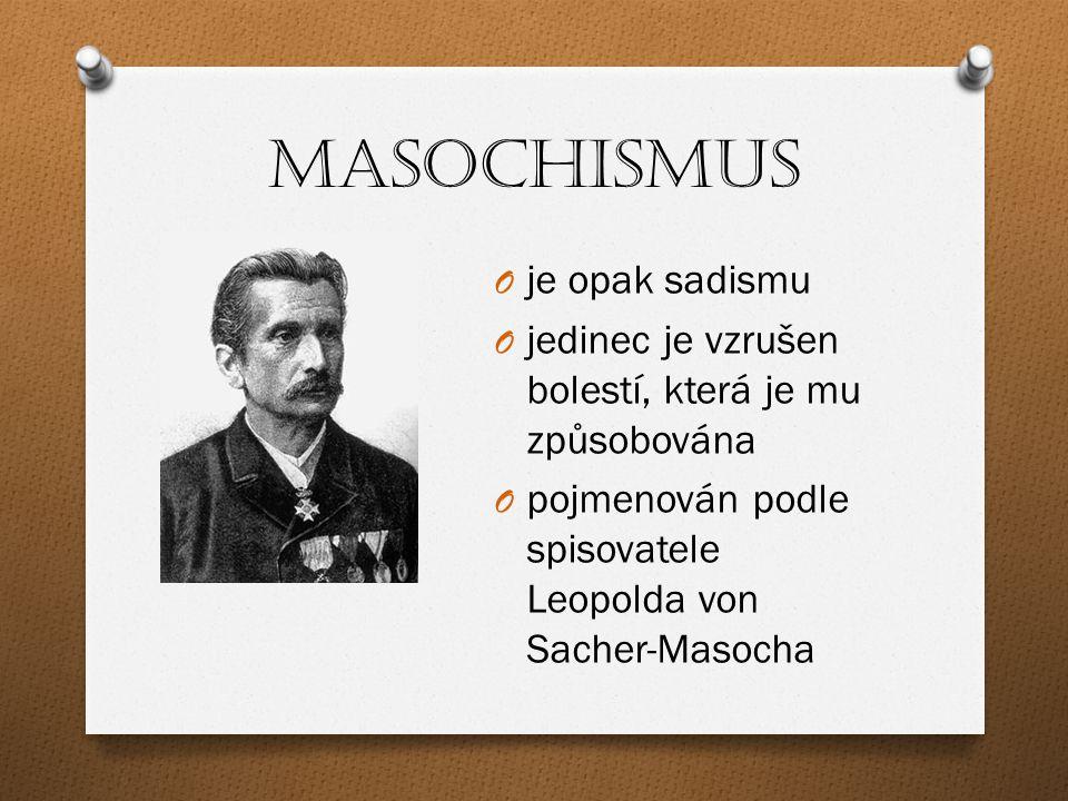 Masochismus O je opak sadismu O jedinec je vzrušen bolestí, která je mu způsobována O pojmenován podle spisovatele Leopolda von Sacher-Masocha