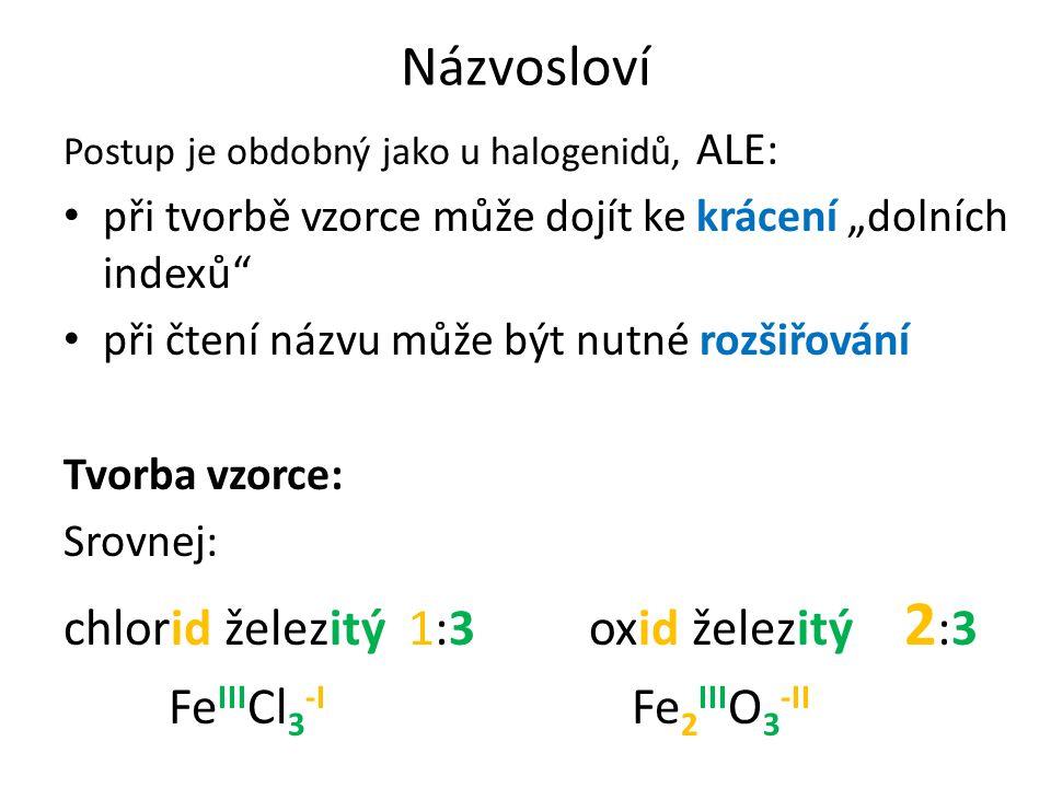 """Názvosloví při tvorbě vzorce může dojít ke krácení """"dolních indexů Srovnej: chlorid železitý1:3oxid železitý2:3 Fe III Cl 3 -I Fe 2 III O 3 -II bromid olovičitý 1:4 oxid olovičitý 2:4=1:2 Pb IV Br 4 -I Pb 2 IV O 4 -II = PbO 2"""
