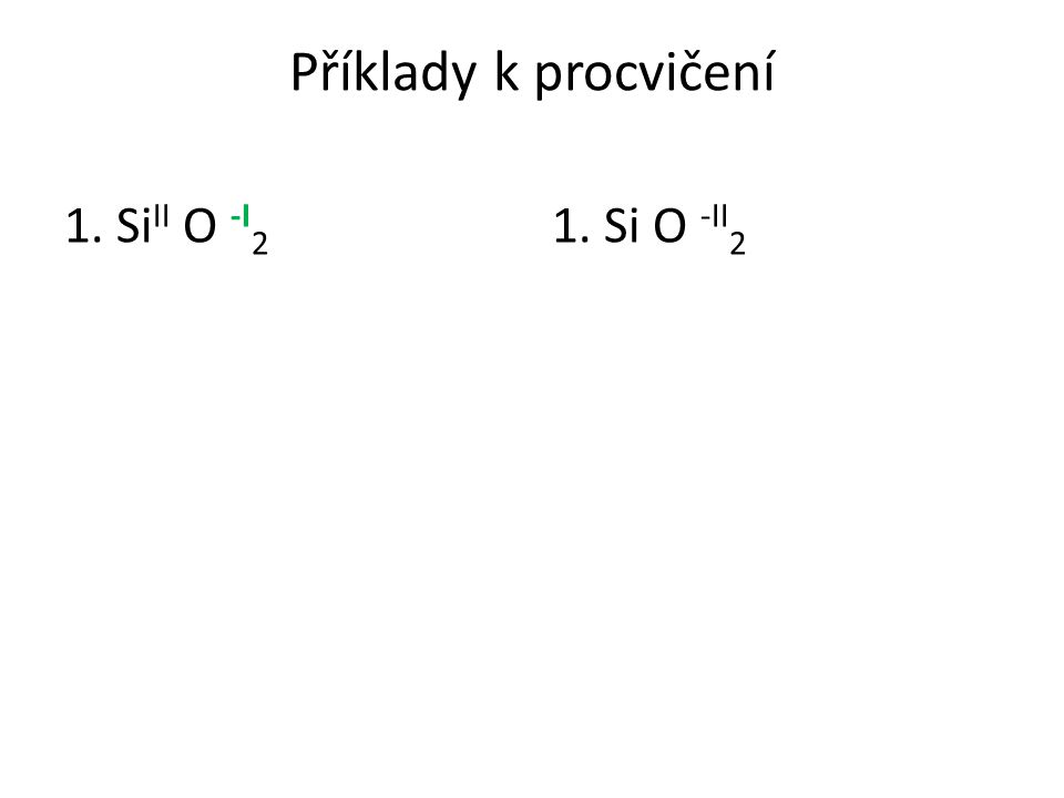 Příklady k procvičení IV -II 1. Si II O -I 2 (+4 -4) 1. Si O -II 2 +