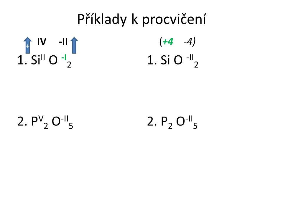 Příklady k procvičení IV -II 1. Si II O -I 2 2. P V 2 O -II 5 (+4 -4) 1. Si O -II 2 2. P 2 O -II 5 +