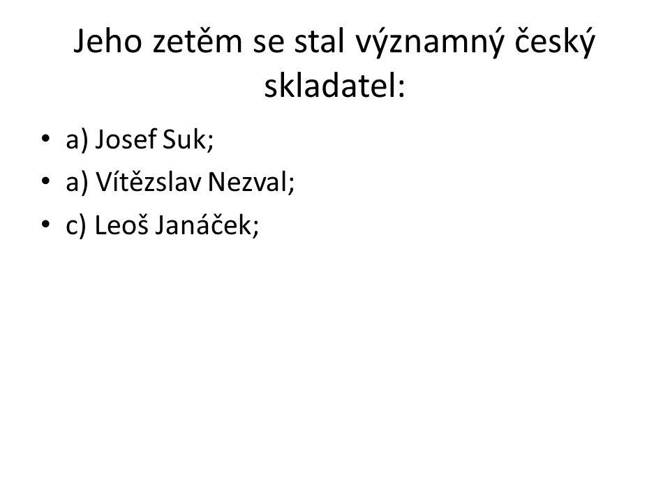 Jeho zetěm se stal významný český skladatel: a) Josef Suk; a) Vítězslav Nezval; c) Leoš Janáček;