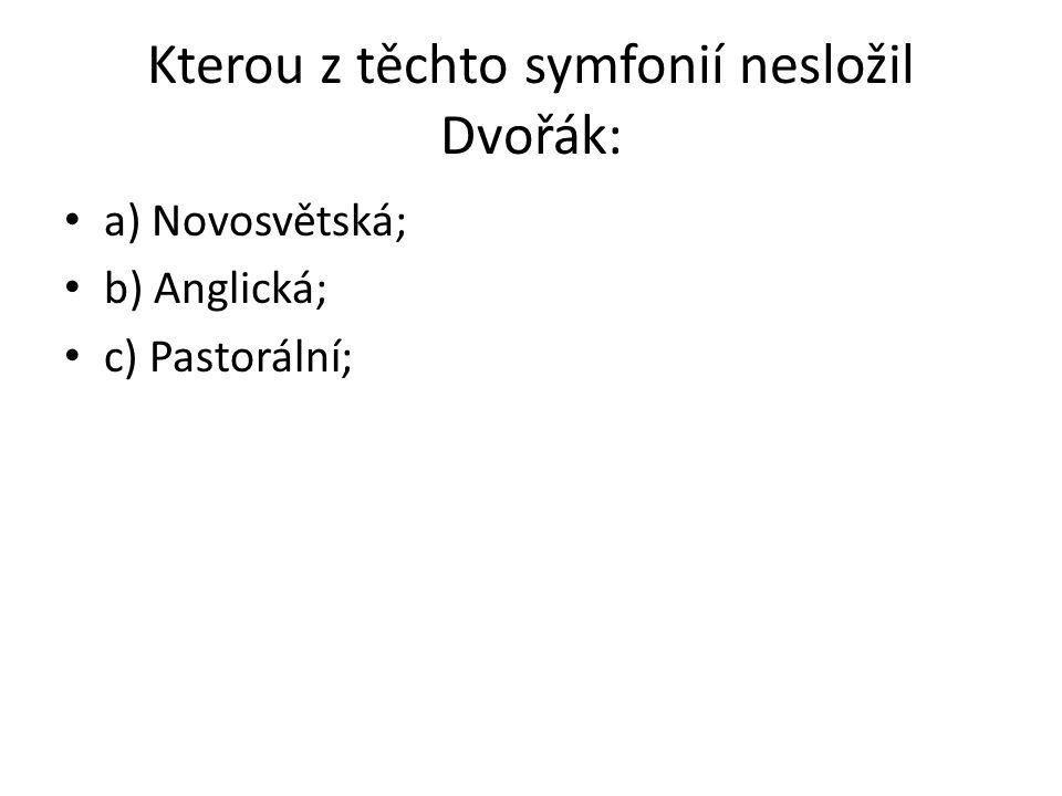 Kterou z těchto symfonií nesložil Dvořák: a) Novosvětská; b) Anglická; c) Pastorální;