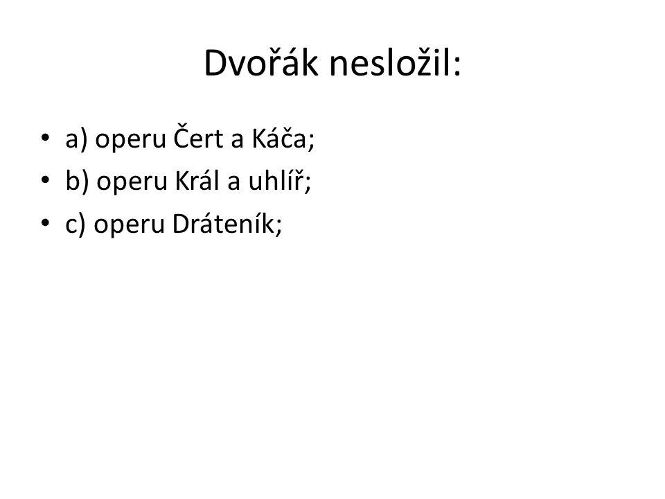 Dvořák nesložil: a) operu Čert a Káča; b) operu Král a uhlíř; c) operu Dráteník;