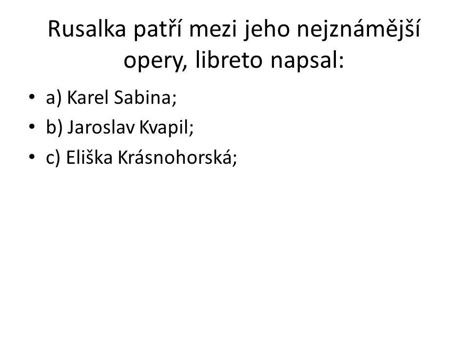 Rusalka patří mezi jeho nejznámější opery, libreto napsal: a) Karel Sabina; b) Jaroslav Kvapil; c) Eliška Krásnohorská;