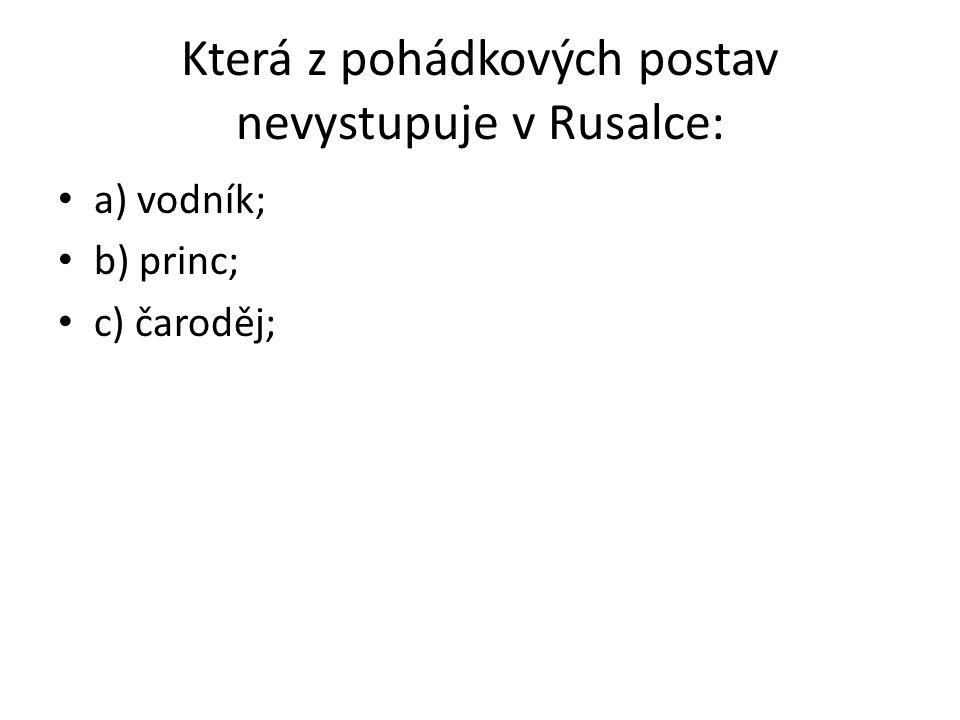 Která z pohádkových postav nevystupuje v Rusalce: a) vodník; b) princ; c) čaroděj;