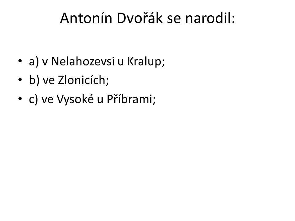 Antonín Dvořák se narodil: a) v Nelahozevsi u Kralup; b) ve Zlonicích; c) ve Vysoké u Příbrami;
