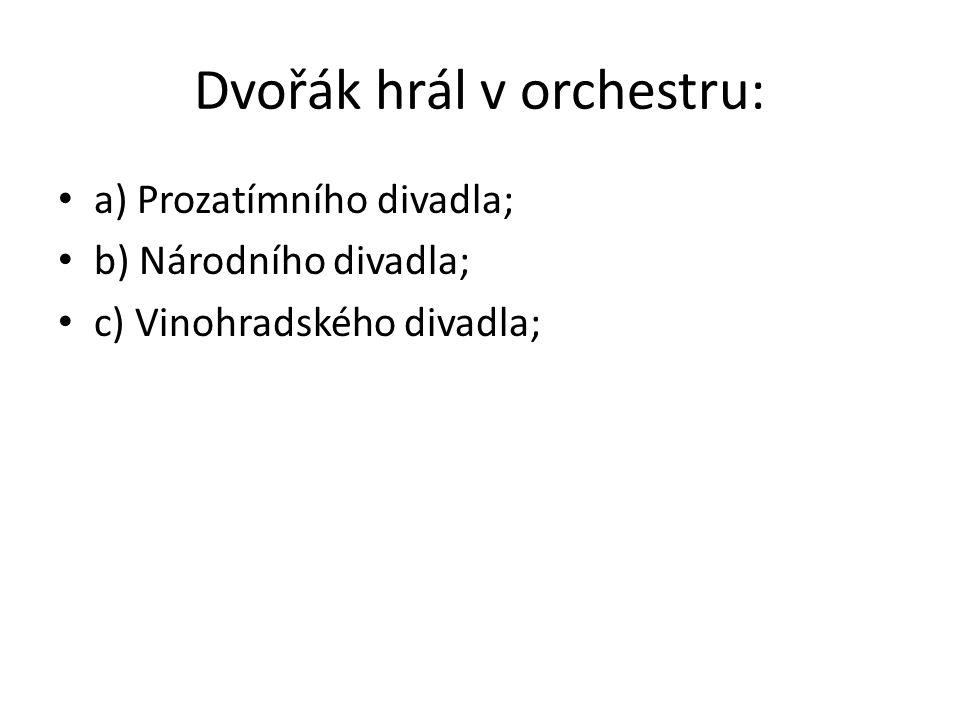 Dvořák hrál v orchestru: a) Prozatímního divadla; b) Národního divadla; c) Vinohradského divadla;