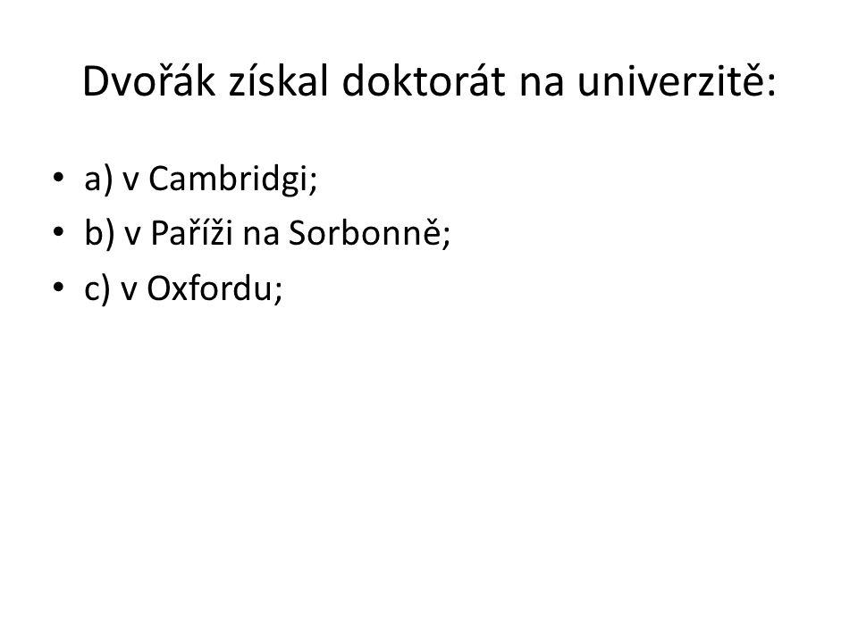 Dvořák získal doktorát na univerzitě: a) v Cambridgi; b) v Paříži na Sorbonně; c) v Oxfordu;