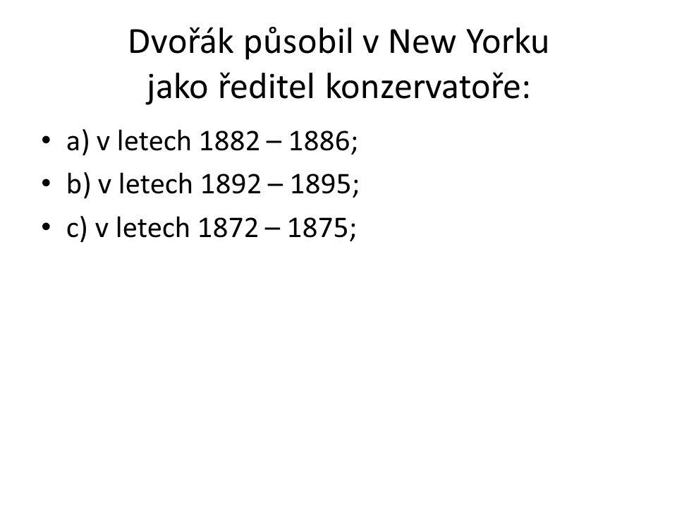 Dvořák působil v New Yorku jako ředitel konzervatoře: a) v letech 1882 – 1886; b) v letech 1892 – 1895; c) v letech 1872 – 1875;
