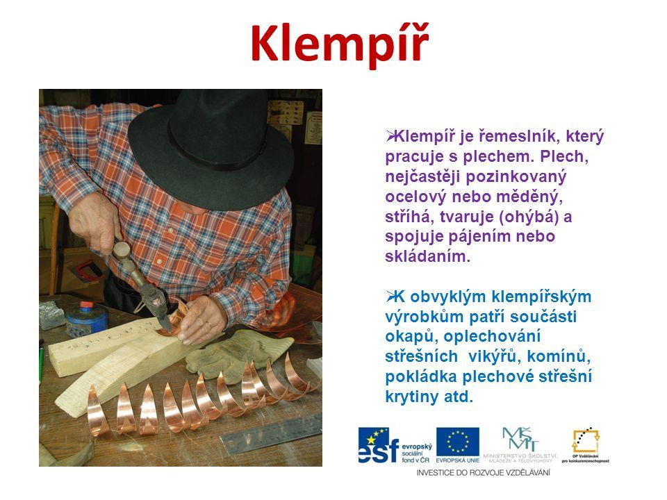 Klempíř  Klempíř je řemeslník, který pracuje s plechem. Plech, nejčastěji pozinkovaný ocelový nebo měděný, stříhá, tvaruje (ohýbá) a spojuje pájením