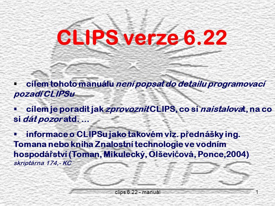 clips 6.22 - manuál1 CLIPS verze 6.22  cílem tohoto manuálu není popsat do detailu programovací pozadí CLIPSu  cílem je poradit jak zprovoznit CLIPS, co si naistalovat, na co si dát pozor atd.