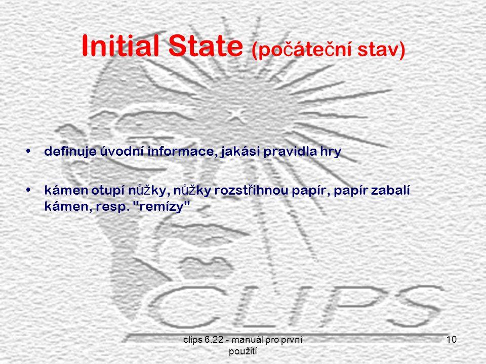 clips 6.22 - manuál pro první použití 10 Initial State (po č áte č ní stav) definuje úvodní informace, jakási pravidla hry kámen otupí n ůž ky, n ůž ky rozst ř ihnou papír, papír zabalí kámen, resp.