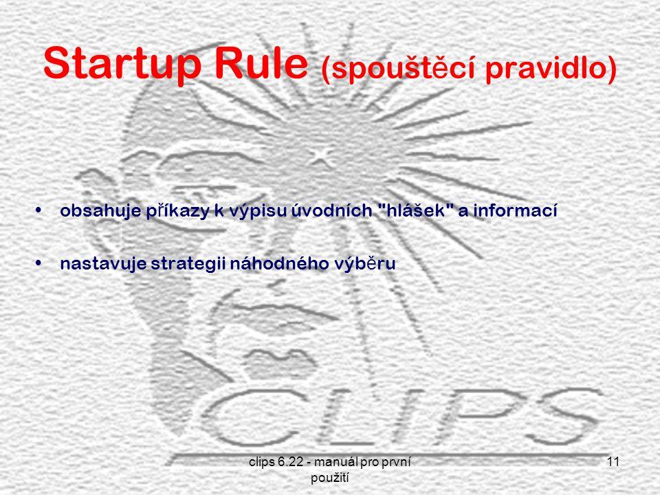 clips 6.22 - manuál pro první použití 11 Startup Rule (spoušt ě cí pravidlo) obsahuje p ř íkazy k výpisu úvodních hlášek a informací nastavuje strategii náhodného výb ě ru