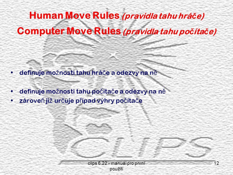 clips 6.22 - manuál pro první použití 12 Human Move Rules (pravidla tahu hrá č e) Computer Move Rules (pravidla tahu po č íta č e) definuje mo ž nosti tahu hrá č e a odezvy na n ě definuje mo ž nosti tahu po č íta č e a odezvy na n ě zárove ň ji ž ur č uje p ř ípad výhry po č íta č e