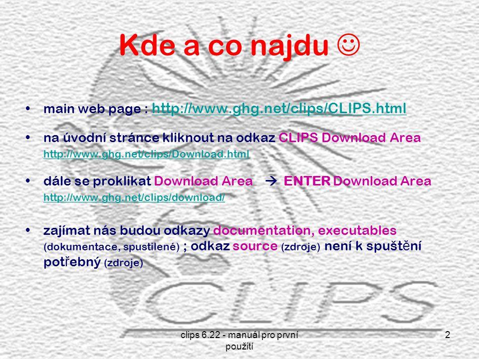 clips 6.22 - manuál pro první použití 2 Kde a co najdu main web page : http://www.ghg.net/clips/CLIPS.html http://www.ghg.net/clips/CLIPS.html na úvodní stránce kliknout na odkaz CLIPS Download Area http://www.ghg.net/clips/Download.html http://www.ghg.net/clips/Download.html dále se proklikat Download Area  ENTER Download Area http://www.ghg.net/clips/download/ http://www.ghg.net/clips/download/ zajímat nás budou odkazy documentation, executables (dokumentace, spustilené) ; odkaz source (zdroje) není k spušt ě ní pot ř ebný (zdroje)
