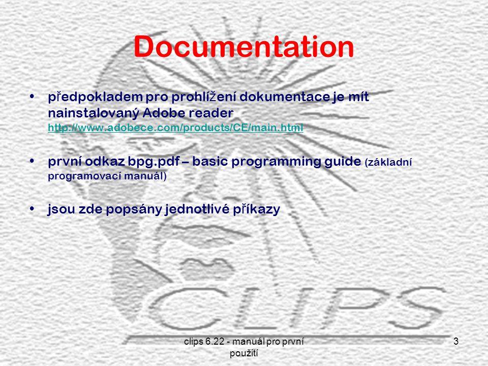 clips 6.22 - manuál pro první použití 3 Documentation p ř edpokladem pro prohlí ž ení dokumentace je mít nainstalovaný Adobe reader http://www.adobece.com/products/CE/main.html http://www.adobece.com/products/CE/main.html první odkaz bpg.pdf – basic programming guide (základní programovací manuál) jsou zde popsány jednotlivé p ř íkazy
