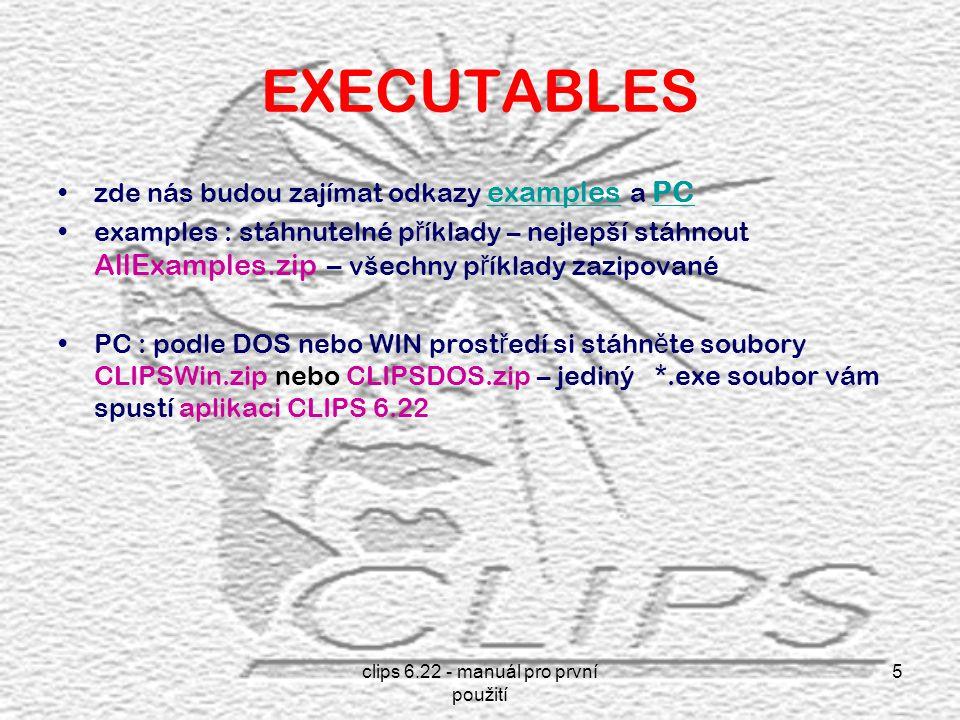 clips 6.22 - manuál pro první použití 5 EXECUTABLES zde nás budou zajímat odkazy examples a PC examples PC examples : stáhnutelné p ř íklady – nejlepší stáhnout AllExamples.zip – všechny p ř íklady zazipované PC : podle DOS nebo WIN prost ř edí si stáhn ě te soubory CLIPSWin.zip nebo CLIPSDOS.zip – jediný *.exe soubor vám spustí aplikaci CLIPS 6.22