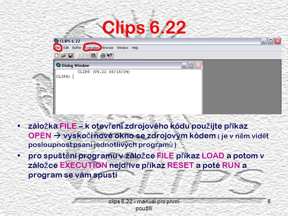 clips 6.22 - manuál pro první použití 6 Clips 6.22 zálo ž ka FILE – k otev ř ení zdrojového kódu pou ž ijte p ř íkaz OPEN  vysko č í nové okno se zdrojovým kódem ( je v n ě m vid ě t posloupnost psaní jednotlivých program ů ) pro spušt ě ní programu v zálo ž ce FILE p ř íkaz LOAD a potom v zálo ž ce EXECUTION nejd ř íve p ř íkaz RESET a poté RUN a program se vám spustí