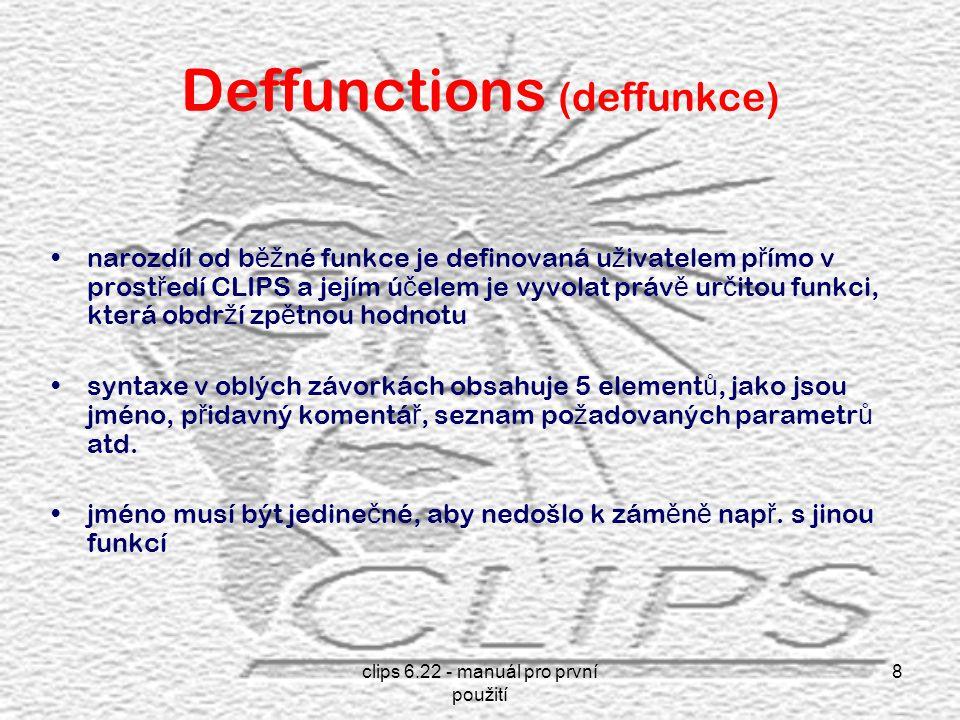 clips 6.22 - manuál pro první použití 8 Deffunctions (deffunkce) narozdíl od b ěž né funkce je definovaná u ž ivatelem p ř ímo v prost ř edí CLIPS a jejím ú č elem je vyvolat práv ě ur č itou funkci, která obdr ž í zp ě tnou hodnotu syntaxe v oblých závorkách obsahuje 5 element ů, jako jsou jméno, p ř idavný komentá ř, seznam po ž adovaných parametr ů atd.