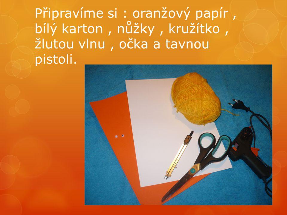 Připravíme si : oranžový papír, bílý karton, nůžky, kružítko, žlutou vlnu, očka a tavnou pistoli.