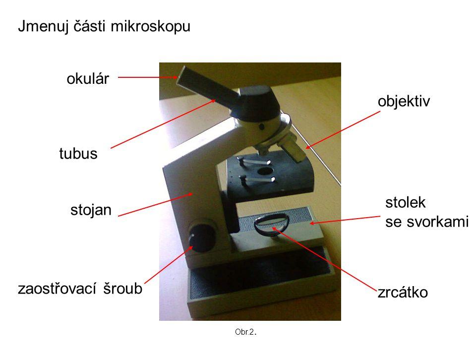 Jmenuj části mikroskopu okulár tubus stojan zaostřovací šroub objektiv stolek se svorkami zrcátko Obr.2.