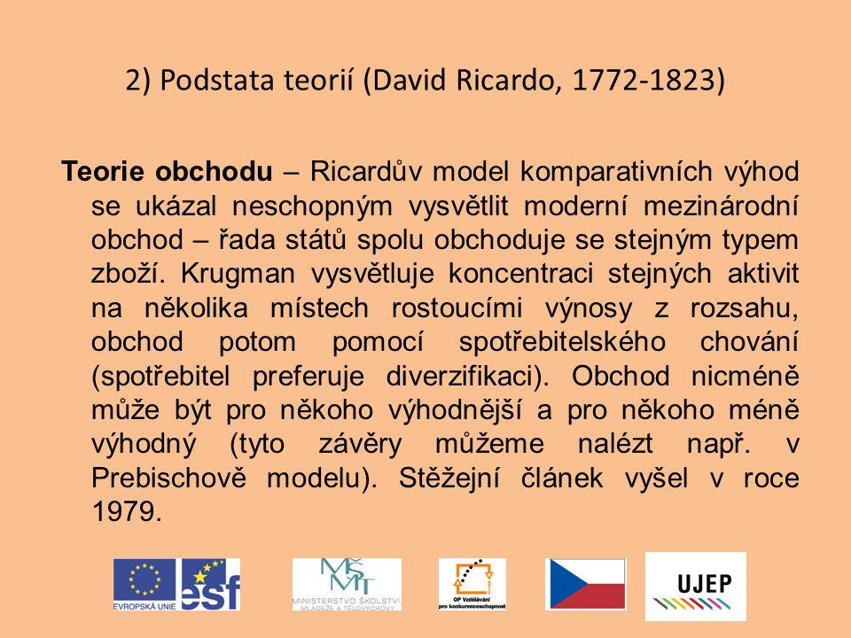 2) Podstata teorií (David Ricardo, 1772-1823) Teorie obchodu – Ricardův model komparativních výhod se ukázal neschopným vysvětlit moderní mezinárodní