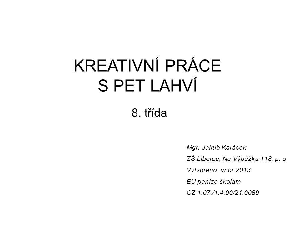 Mgr. Jakub Karásek ZŠ Liberec, Na Výběžku 118, p. o. Vytvořeno: únor 2013 EU peníze školám CZ 1.07./1.4.00/21.0089 KREATIVNÍ PRÁCE S PET LAHVÍ 8. tříd