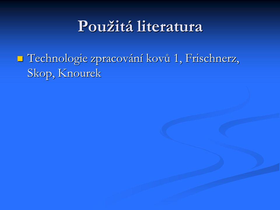 Použitá literatura Technologie zpracování kovů 1, Frischnerz, Skop, Knourek Technologie zpracování kovů 1, Frischnerz, Skop, Knourek
