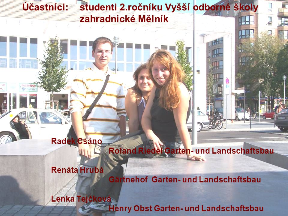 Účastníci: studenti 2.ročníku Vyšší odborné školy zahradnické Mělník Radek Csáno Roland Riedel Garten- und Landschaftsbau Renáta Hrubá Gärtnehof Garten- und Landschaftsbau Lenka Tejčková Henry Obst Garten- und Landschaftsbau