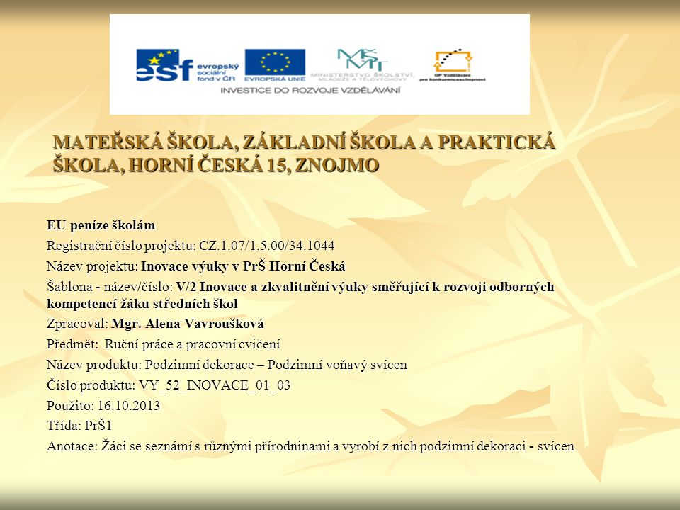 MATEŘSKÁ ŠKOLA, ZÁKLADNÍ ŠKOLA A PRAKTICKÁ ŠKOLA, HORNÍ ČESKÁ 15, ZNOJMO EU peníze školám Registrační číslo projektu: CZ.1.07/1.5.00/34.1044 Název projektu: Inovace výuky v PrŠ Horní Česká Šablona - název/číslo: V/2 Inovace a zkvalitnění výuky směřující k rozvoji odborných kompetencí žáku středních škol Zpracoval: Mgr.
