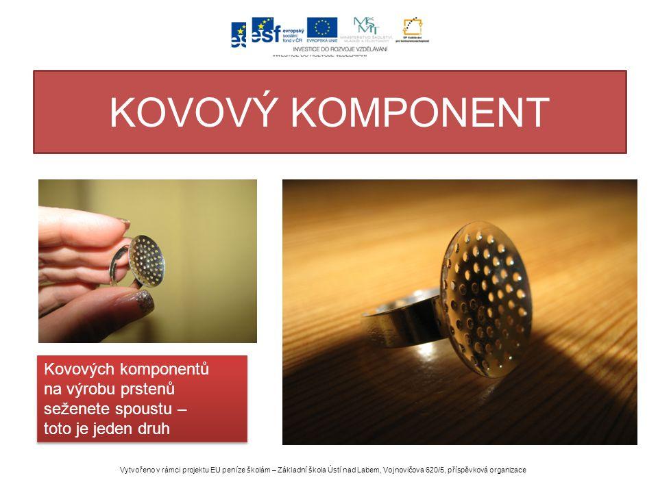 KOVOVÝ KOMPONENT Vytvořeno v rámci projektu EU peníze školám – Základní škola Ústí nad Labem, Vojnovičova 620/5, příspěvková organizace Kovových komponentů na výrobu prstenů seženete spoustu – toto je jeden druh