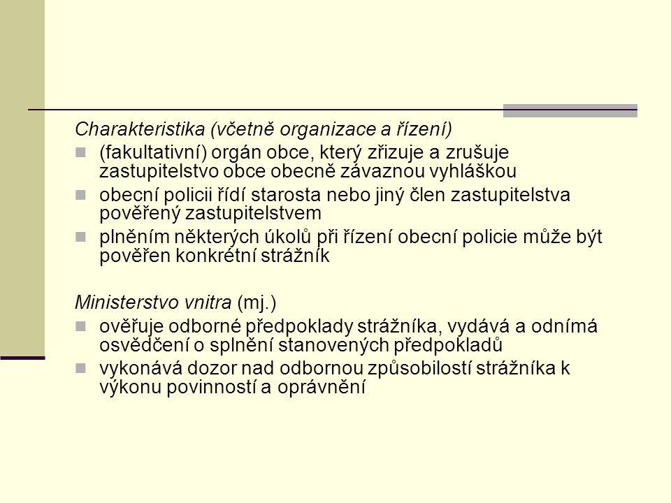 Charakteristika (včetně organizace a řízení) (fakultativní) orgán obce, který zřizuje a zrušuje zastupitelstvo obce obecně závaznou vyhláškou obecní policii řídí starosta nebo jiný člen zastupitelstva pověřený zastupitelstvem plněním některých úkolů při řízení obecní policie může být pověřen konkrétní strážník Ministerstvo vnitra (mj.) ověřuje odborné předpoklady strážníka, vydává a odnímá osvědčení o splnění stanovených předpokladů vykonává dozor nad odbornou způsobilostí strážníka k výkonu povinností a oprávnění