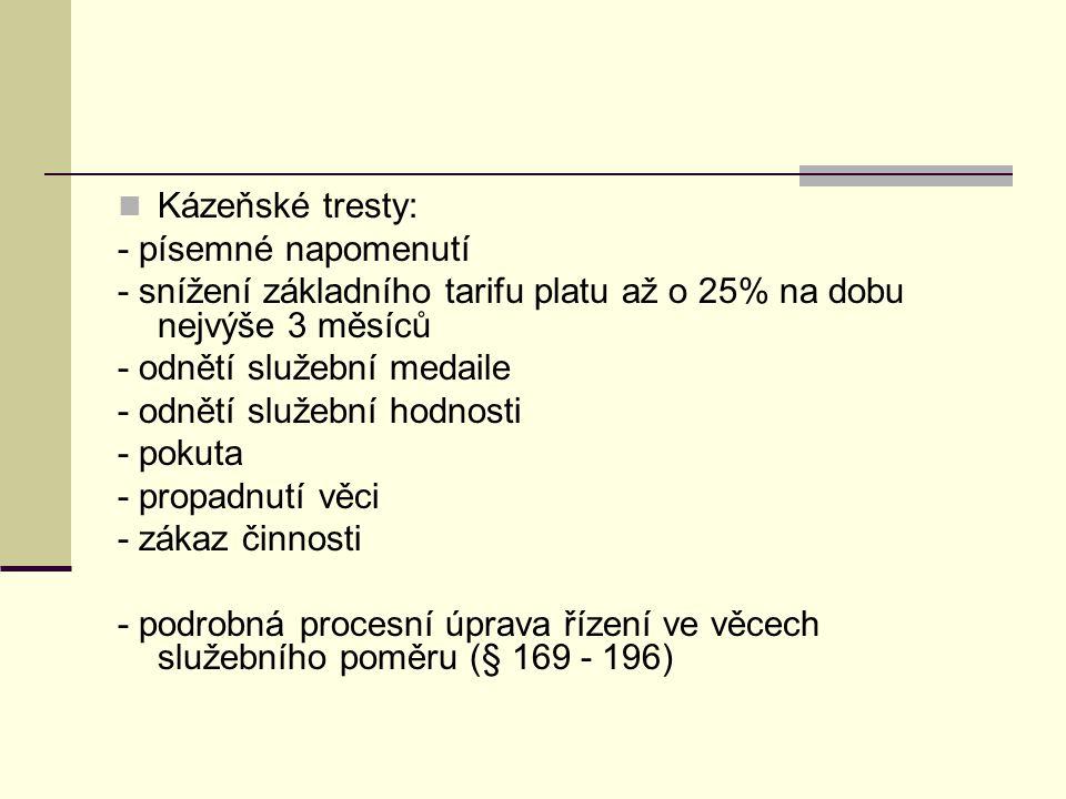 Kázeňské tresty: - písemné napomenutí - snížení základního tarifu platu až o 25% na dobu nejvýše 3 měsíců - odnětí služební medaile - odnětí služební hodnosti - pokuta - propadnutí věci - zákaz činnosti - podrobná procesní úprava řízení ve věcech služebního poměru (§ 169 - 196)