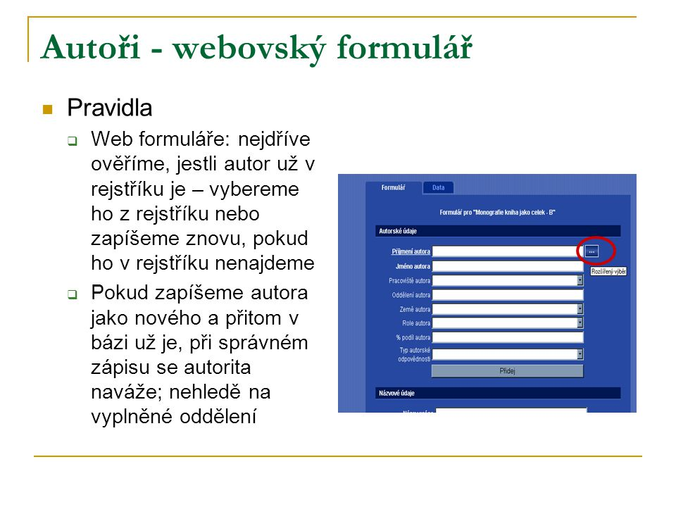 Autoři - webovský formulář Pravidla  Web formuláře: nejdříve ověříme, jestli autor už v rejstříku je – vybereme ho z rejstříku nebo zapíšeme znovu, pokud ho v rejstříku nenajdeme  Pokud zapíšeme autora jako nového a přitom v bázi už je, při správném zápisu se autorita naváže; nehledě na vyplněné oddělení