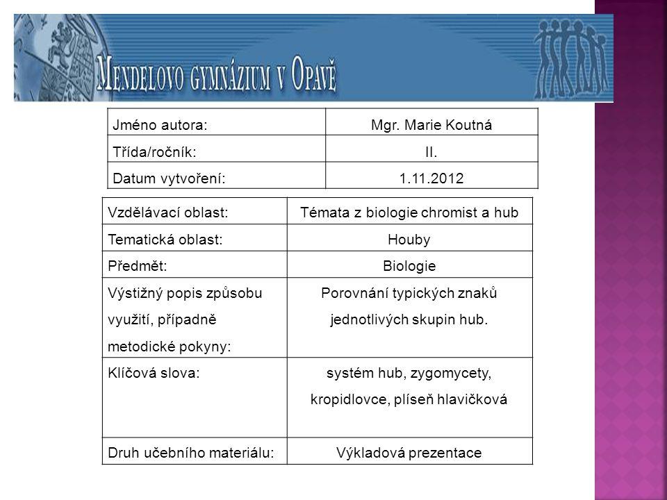 Jméno autora:Mgr. Marie Koutná Třída/ročník:II. Datum vytvoření:1.11.2012 Vzdělávací oblast: Témata z biologie chromist a hub Tematická oblast: Houby