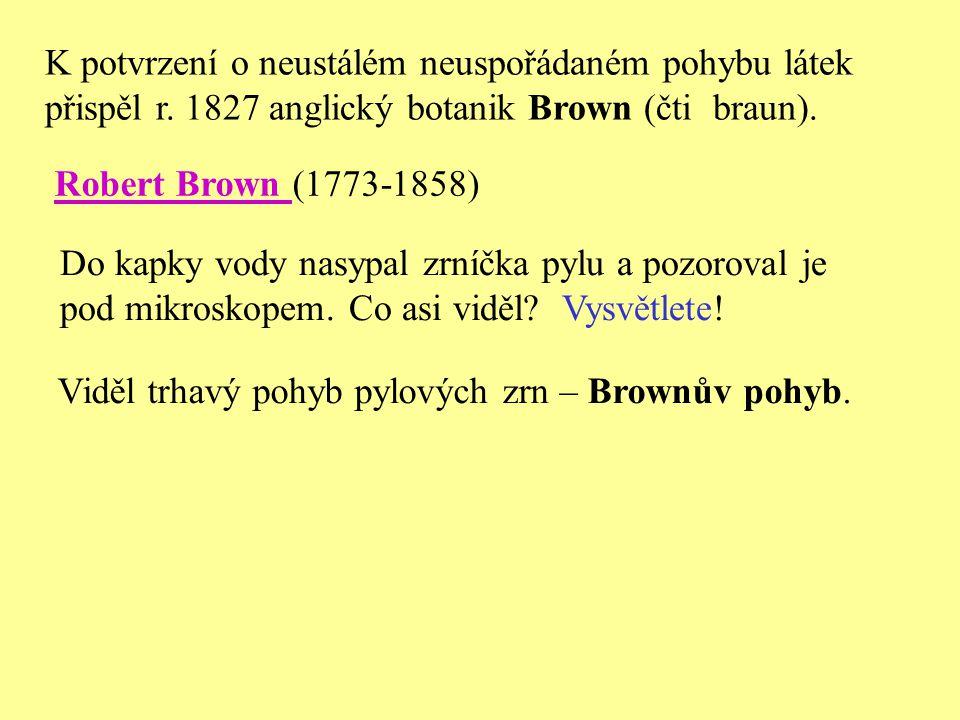 K potvrzení o neustálém neuspořádaném pohybu látek přispěl r. 1827 anglický botanik Brown (čti braun). Do kapky vody nasypal zrníčka pylu a pozoroval