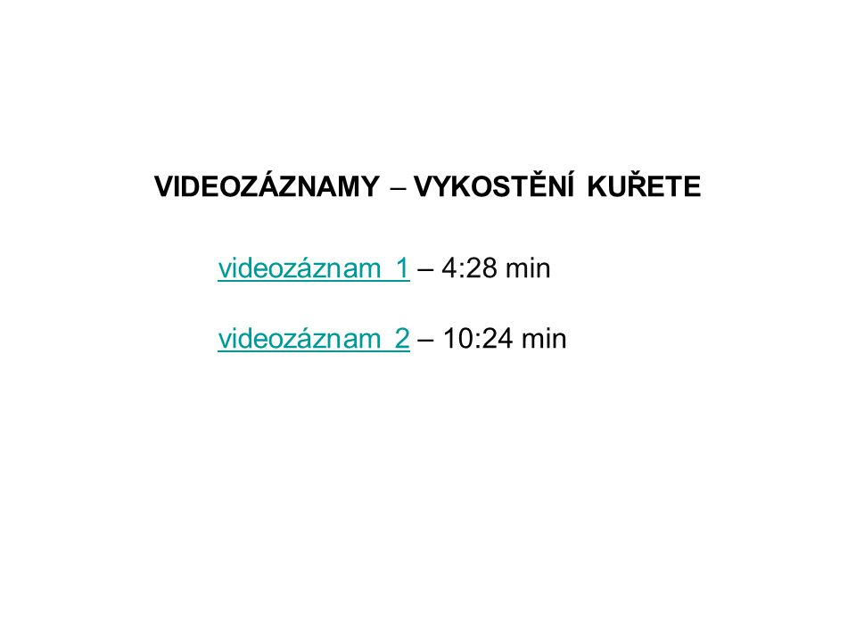 VIDEOZÁZNAMY – VYKOSTĚNÍ KUŘETE videozáznam 1videozáznam 1 – 4:28 min videozáznam 2videozáznam 2 – 10:24 min