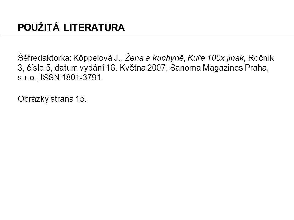 POUŽITÁ LITERATURA Šéfredaktorka: Köppelová J., Žena a kuchyně, Kuře 100x jinak, Ročník 3, číslo 5, datum vydání 16. Května 2007, Sanoma Magazines Pra