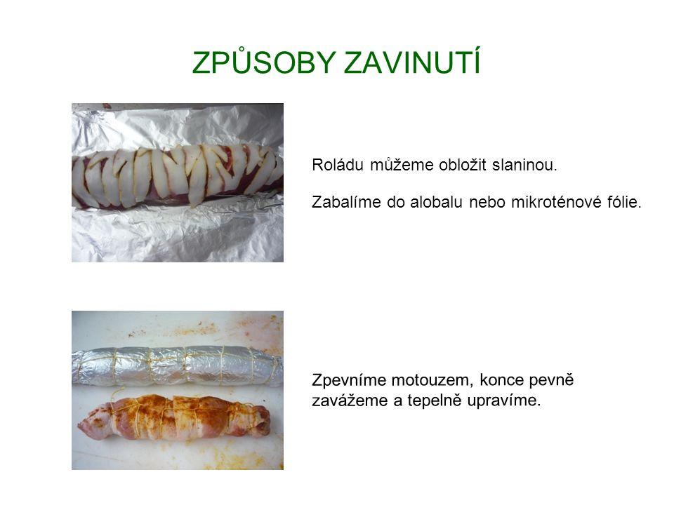 ZPŮSOBY ZAVINUTÍ Roládu můžeme obložit slaninou. Zabalíme do alobalu nebo mikroténové fólie. Zpevníme motouzem, konce pevně zavážeme a tepelně upravím