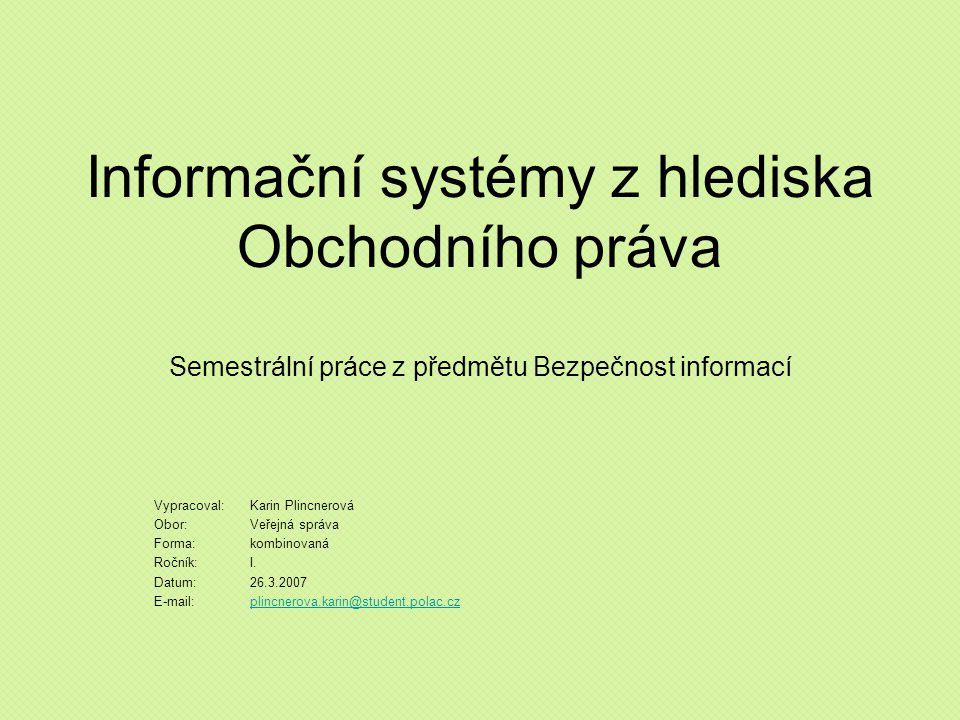 Informační systémy z hlediska Obchodního práva Semestrální práce z předmětu Bezpečnost informací Vypracoval: Karin Plincnerová Obor:Veřejná správa Forma:kombinovaná Ročník:I.