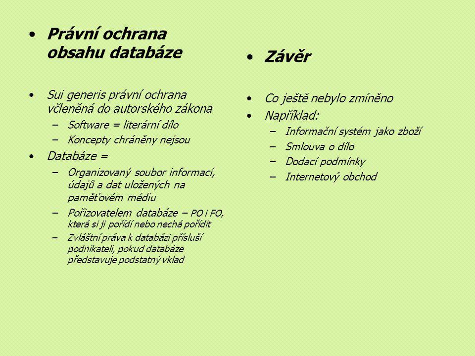 Právní ochrana obsahu databáze Sui generis právní ochrana včleněná do autorského zákona –Software = literární dílo –Koncepty chráněny nejsou Databáze = –Organizovaný soubor informací, údajů a dat uložených na paměťovém médiu –Pořizovatelem databáze – PO i FO, která si ji pořídí nebo nechá pořídit –Zvláštní práva k databázi přísluší podnikateli, pokud databáze představuje podstatný vklad Závěr Co ještě nebylo zmíněno Například: –Informační systém jako zboží –Smlouva o dílo –Dodací podmínky –Internetový obchod