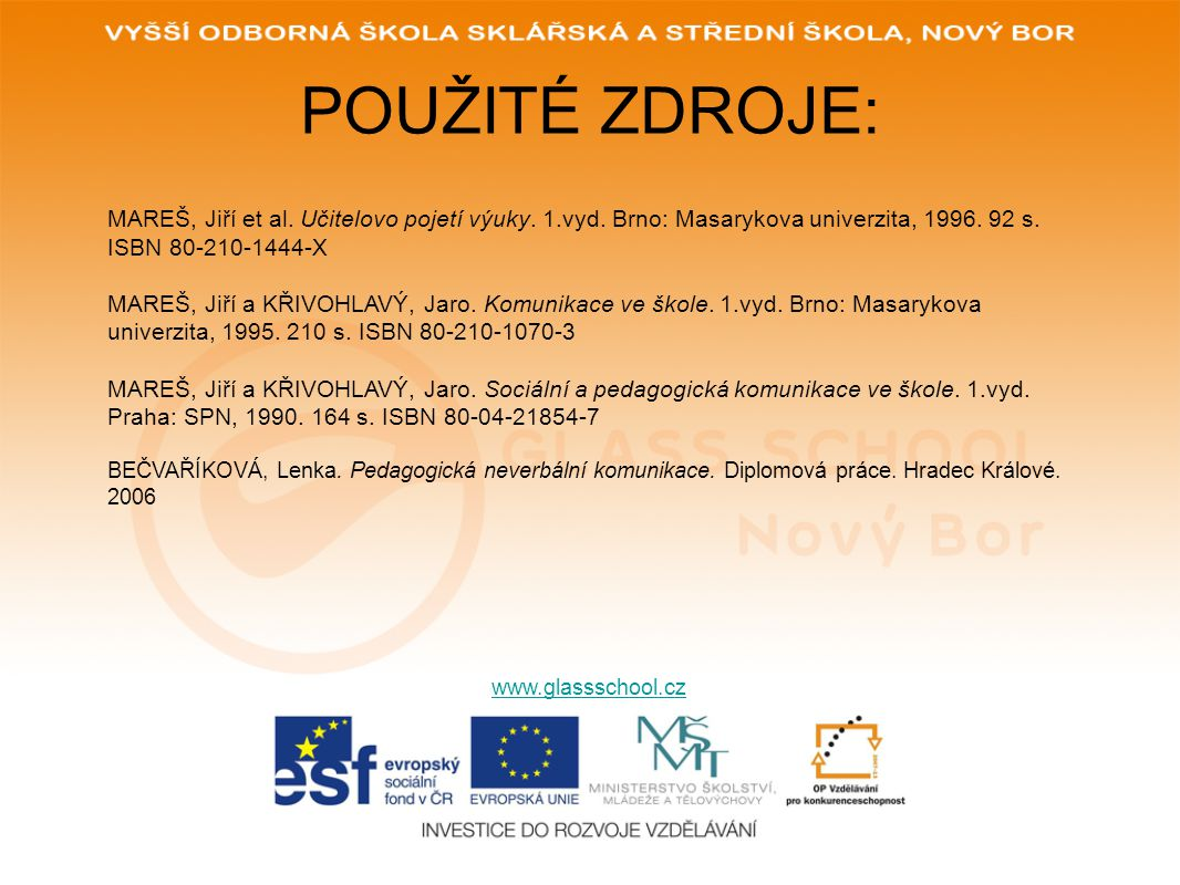 POUŽITÉ ZDROJE: www.glassschool.cz MAREŠ, Jiří et al. Učitelovo pojetí výuky. 1.vyd. Brno: Masarykova univerzita, 1996. 92 s. ISBN 80-210-1444-X MAREŠ