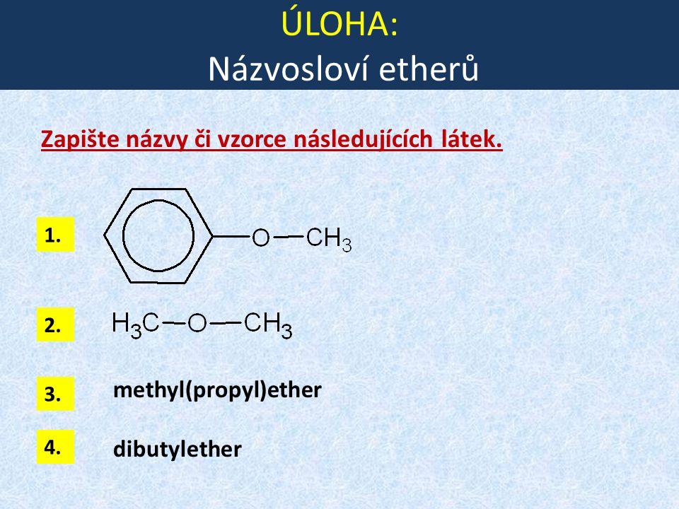 ÚLOHA: Názvosloví etherů Zapište názvy či vzorce následujících látek. methyl(propyl)ether dibutylether 1. 2. 3. 4.