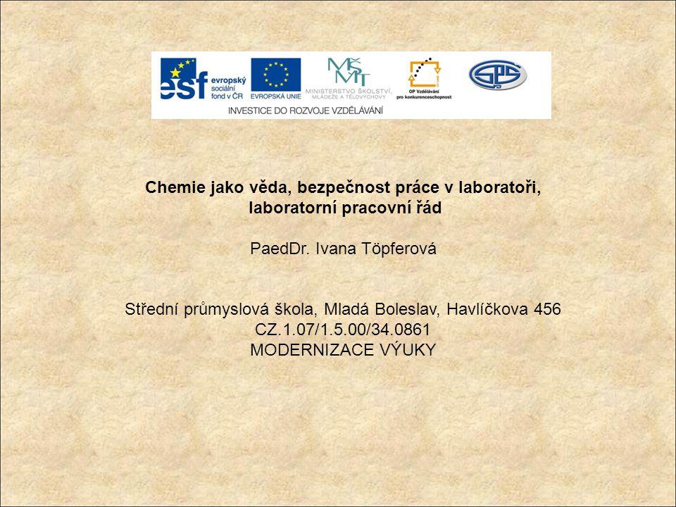 Chemie jako věda, bezpečnost práce v laboratoři, laboratorní pracovní řád PaedDr. Ivana Töpferová Střední průmyslová škola, Mladá Boleslav, Havlíčkova