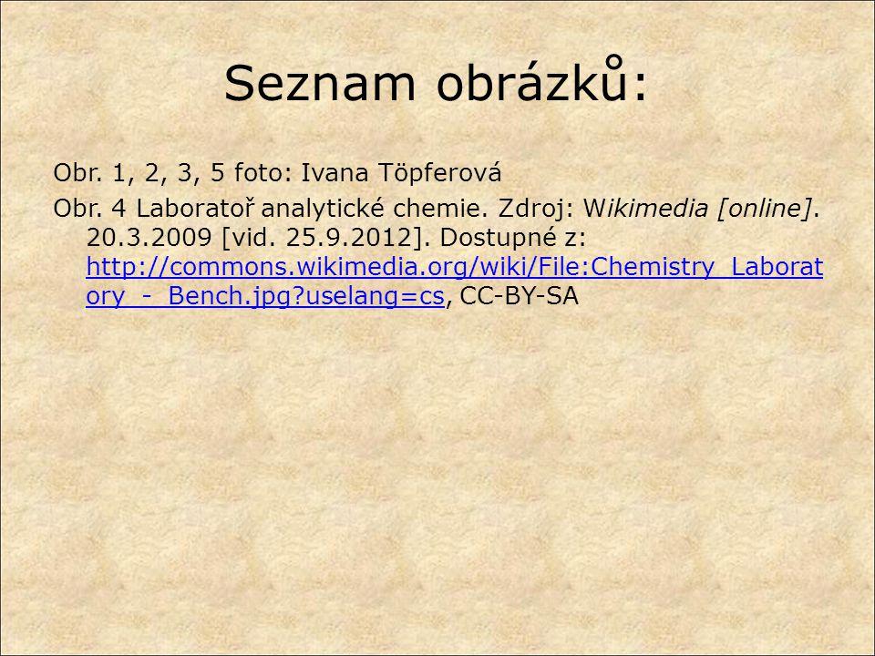 Seznam obrázků: Obr. 1, 2, 3, 5 foto: Ivana Töpferová Obr. 4 Laboratoř analytické chemie. Zdroj: Wikimedia [online]. 20.3.2009 [vid. 25.9.2012]. Dostu