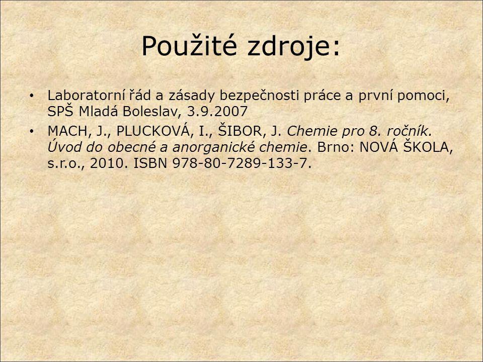 Použité zdroje: Laboratorní řád a zásady bezpečnosti práce a první pomoci, SPŠ Mladá Boleslav, 3.9.2007 MACH, J., PLUCKOVÁ, I., ŠIBOR, J. Chemie pro 8