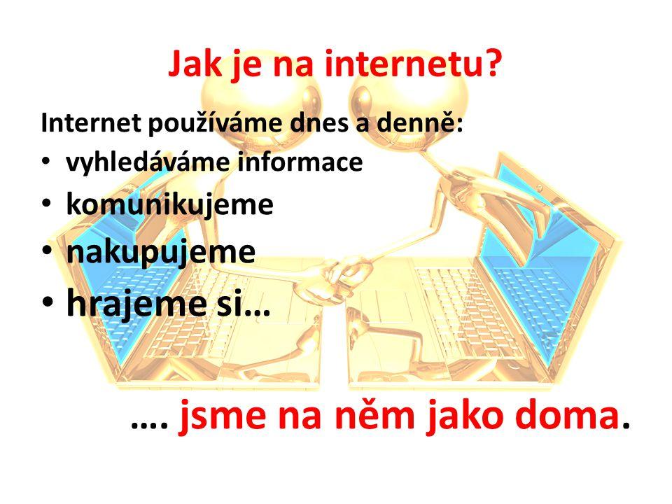 Jak je na internetu? Internet používáme dnes a denně: vyhledáváme informace komunikujeme nakupujeme hrajeme si… …. jsme na něm jako doma.
