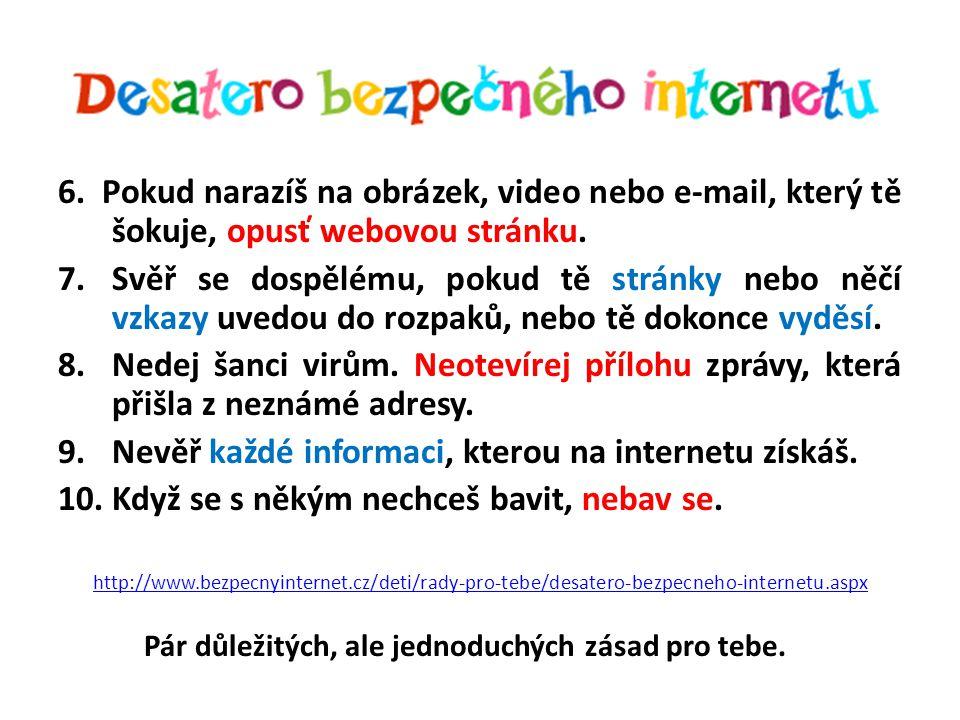 6. Pokud narazíš na obrázek, video nebo e-mail, který tě šokuje, opusť webovou stránku. 7.Svěř se dospělému, pokud tě stránky nebo něčí vzkazy uvedou