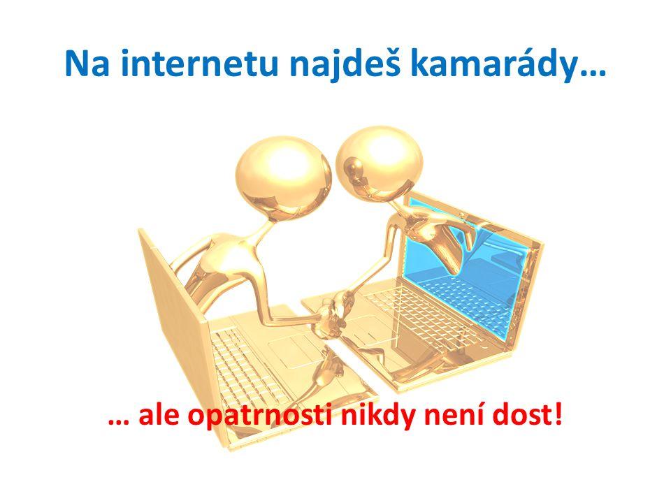 Na internetu najdeš kamarády… … ale opatrnosti nikdy není dost!